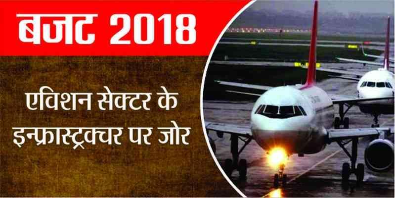 बजट 2018 : हवाई परिवहन को मध्यमवर्ग के लिए सुलभ बनाने का लक्ष्य, बुनियादी ढांचा बढ़ाने पर जोर